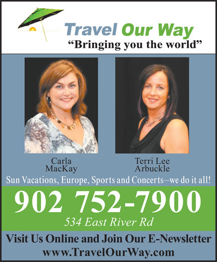 Travel Our Way Inc (902-752-7900) - Display Ad - Carla Terri Lee MacKay Arbuckle Sun Vacations, Europe, Sports and Concerts we do it all! 902 752-7900 534 East River Rd Visit Us Online and Join Our E-Newsletter www.TravelOurWay.com