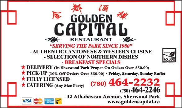Golden Capital Restaurant (780-464-2232) - Annonce illustrée======= - SERVING THE PARK SINCE 1980 - AUTHENTIC CANTONESE & WESTERN CUISINE - SELECTION OF NORTHERN DISHES - BREAKFAST SPECIALS DELIVERY (In Sherwood Park Proper On Orders Over $30.00) PICK-UP (10% Off Orders Over $30.00) Friday, Saturday, Sunday Buffet FULLY LICENSED (780) 464-2232 CATERING (Any Size Party) (780) 464-2246 42 Athabascan Avenue, Sherwood Park www.goldencapital.ca