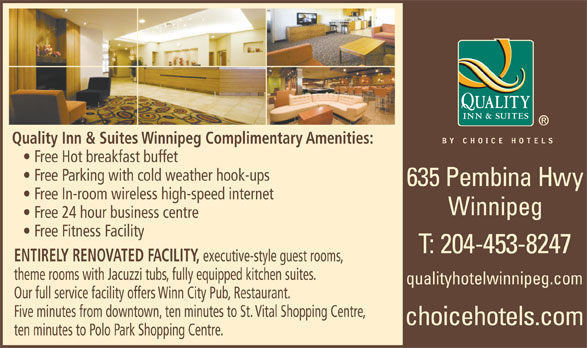 Quality Inn & Suites Choice Hotels (204-453-8247) - Display Ad - Quality Inn & Suites Winnipeg Complimentary Amenities: Free Hot breakfast buffet Free Parking with cold weather hook-ups Free In-room wireless high-speed internet Winnipeg Free 24 hour business centre Free Fitness Facility ENTIRELY RENOVATED FACILITY, executive-style guest rooms, theme rooms with Jacuzzi tubs, fully equipped kitchen suites. qualityhotelwinnipeg.com Our full service facility offers Winn City Pub, Restaurant. Five minutes from downtown, ten minutes to St. Vital Shopping Centre, ten minutes to Polo Park Shopping Centre.