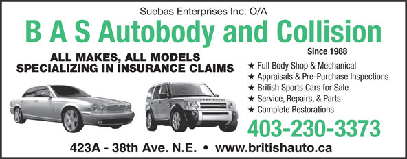 B A S Autobody & Collision (403-230-3373) - Display Ad - Suebas Enterprises Inc. O/A B A S Autobody and Collision Since 1988 ALL MAKES, ALL MODELS Full Body Shop & Mechanical SPECIALIZING IN INSURANCE CLAIMS Appraisals & Pre-Purchase Inspections British Sports Cars for Sale Service, Repairs, & Parts Complete Restorations 403-230-3373 423A - 38th Ave. N.E.     www.britishauto.ca