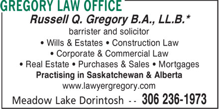 Gregory Law Office (306-236-1973) - Display Ad - Russell Q. Gregory B.A., LL.B.* barrister and solicitor • Wills & Estates • Construction Law • Corporate & Commercial Law • Real Estate • Purchases & Sales • Mortgages Practising in Saskatchewan & Alberta www.lawyergregory.com