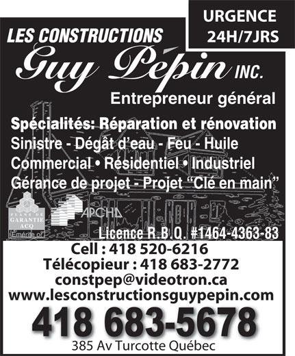 Constructions Pépin Guy Inc (Les) (418-683-5678) - Annonce illustrée======= - Entrepreneur général Spécialités:Réparation et rénovation Sinistre - Dégât d eau - Feu - Huile Commercial   Résidentiel   Industriel Gérance de projet - Projet  Clé en main Licence R.B.Q. #1464-4363-83 Cell : 418 520-6216 Télécopieur : 418 683-2772 www.lesconstructionsguypepin.com 385 Av Turcotte Québec385 Av Turcotte Québec URGENCE 24H/7JRS LES CONSTRUCTIONS INC. Guy Pepin