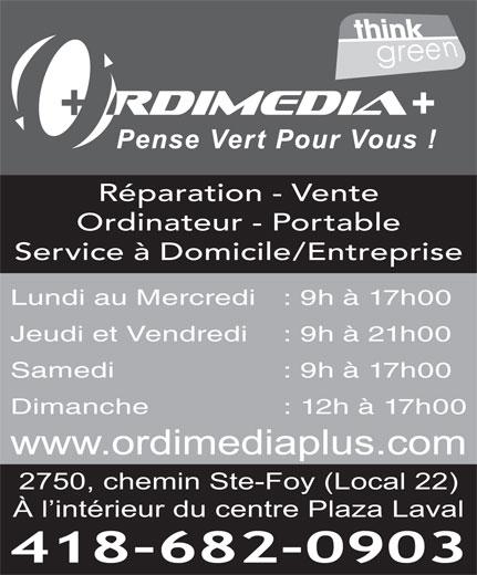 Ordimedia Plus (418-682-0903) - Display Ad - Réparation - Vente Ordinateur - Portable Service à Domicile/Entreprise Jeudi et Vendredi : 9h à 21h00 Samedi  : 9h à 17h00 Dimanche  : 12h à 17h00 www.ordimediaplus.com 2750, chemin Ste-Foy (Local 22) À l intérieur du centre Plaza Laval 418-682-0903 Lundi au Mercredi : 9h à 17h00