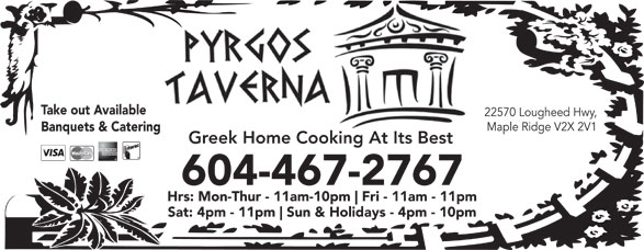 Pyrgos Taverna (604-467-2767) - Annonce illustrée======= - Take out Available 22570 Lougheed Hwy, Maple Ridge V2X 2V1 Banquets & Catering Greek Home Cooking At Its Best 604-467-2767 Hrs: Mon-Thur - 11am-10pm Fri - 11am - 11pm Sat: 4pm - 11pm Sun & Holidays - 4pm - 10pm Take out Available 22570 Lougheed Hwy, Maple Ridge V2X 2V1 Banquets & Catering Greek Home Cooking At Its Best 604-467-2767 Hrs: Mon-Thur - 11am-10pm Fri - 11am - 11pm Sat: 4pm - 11pm Sun & Holidays - 4pm - 10pm  Take out Available 22570 Lougheed Hwy, Maple Ridge V2X 2V1 Banquets & Catering Greek Home Cooking At Its Best 604-467-2767 Hrs: Mon-Thur - 11am-10pm Fri - 11am - 11pm Sat: 4pm - 11pm Sun & Holidays - 4pm - 10pm  Take out Available 22570 Lougheed Hwy, Maple Ridge V2X 2V1 Banquets & Catering Greek Home Cooking At Its Best 604-467-2767 Hrs: Mon-Thur - 11am-10pm Fri - 11am - 11pm Sat: 4pm - 11pm Sun & Holidays - 4pm - 10pm