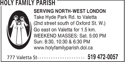 Holy Family Parish (519-472-0057) - Display Ad - SERVING NORTH-WEST LONDON Take Hyde Park Rd. to Valetta (2nd street south of Oxford St. W.) Go east on Valetta for 1.5 km. WEEKEND MASSES: Sat. 5:00 PM Sun: 8:30, 10:30 & 6:30 PM www.holyfamilyparish.dol.ca SERVING NORTH-WEST LONDON Take Hyde Park Rd. to Valetta (2nd street south of Oxford St. W.) Go east on Valetta for 1.5 km. WEEKEND MASSES: Sat. 5:00 PM Sun: 8:30, 10:30 & 6:30 PM www.holyfamilyparish.dol.ca