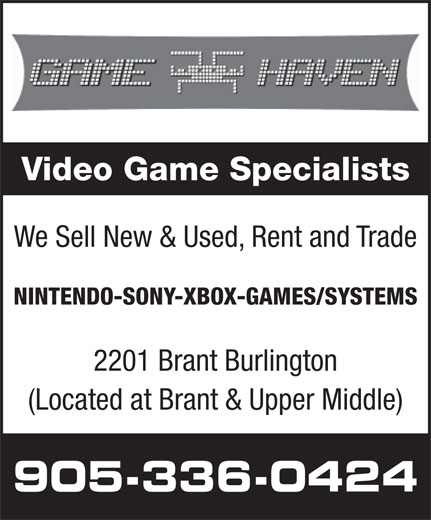 Game Haven (905-336-0424) - Display Ad - Video Game Specialists We Sell New & Used, Rent and Trade NINTENDO-SONY-XBOX-GAMES/SYSTEMS 2201 Brant Burlington (Located at Brant & Upper Middle) 905-336-0424
