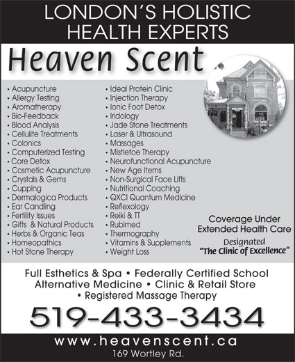 Heaven Scent Body & Soul Therapies (519-433-3434) - Annonce illustrée======= - LONDON S HOLISTIC HEALTH EXPERTSHEALTH EXPERT Heaven Scent Acupuncture Ideal Protein Clinic Acupuncture Ideal Protein Clinic Allergy Testing Injection Therapy Aromatherapy Ionic Foot Detox Bio-Feedback Iridology Blood Analysis Jade Stone Treatments Cellulite Treatments Laser & Ultrasound Colonics Massages Computerized Testing Mistletoe Therapy Core Detox Neurofunctional Acupuncture Cosmetic Acupuncture New Age Items Crystals & Gems Non-Surgical Face Lifts Cupping Nutritional Coaching Dermalogica Products QXCI Quantum Medicine Ear Candling Reflexology Fertility Issues Reiki & TT Coverage Under Gifts  & Natural Products Rubimed Extended Health Care Herbs & Organic Teas Thermography Designated Homeopathics Vitamins & Supplements The Clinic of Excellence Hot Stone Therapy Weight Loss Full Esthetics & Spa   Federally Certified School Alternative Medicine   Clinic & Retail Store Registered Massage Therapy 519-433-3434 www.heavenscent.cah t 169 Wortley Rd. LONDON S HOLISTIC HEALTH EXPERTSHEALTH EXPERT Heaven Scent Acupuncture Ideal Protein Clinic Acupuncture Ideal Protein Clinic Allergy Testing Injection Therapy Aromatherapy Ionic Foot Detox Bio-Feedback Iridology Blood Analysis Jade Stone Treatments Cellulite Treatments Laser & Ultrasound Colonics Massages Computerized Testing Mistletoe Therapy Core Detox Neurofunctional Acupuncture Cosmetic Acupuncture New Age Items Crystals & Gems Non-Surgical Face Lifts Cupping Nutritional Coaching Dermalogica Products QXCI Quantum Medicine Ear Candling Reflexology Fertility Issues Reiki & TT Coverage Under Gifts  & Natural Products Rubimed Extended Health Care Herbs & Organic Teas Thermography Designated Homeopathics Vitamins & Supplements The Clinic of Excellence Hot Stone Therapy Weight Loss Full Esthetics & Spa   Federally Certified School Alternative Medicine   Clinic & Retail Store Registered Massage Therapy 519-433-3434 www.heavenscent.cah t 169 Wortley Rd.