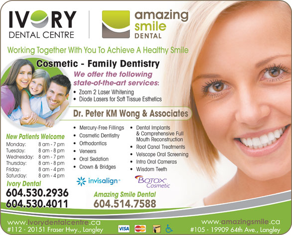 Ivory Dental Centre (604-530-2936) - Annonce illustrée======= - Cosmetic Dentistry New Patients WelcomeNe Pati ts Wel Mouth Reconstruction Orthodontics Monday: 8 am - 7 pm Root Canal Treatments Tuesday: 8 am - 8 pm Veneers Velscope Oral Screening Wednesday: 8 am - 7 pm Oral Sedation Intra Oral Cameras Thursday: Crown & Bridges Wisdom Teeth Friday: 8 am - 4 pm Saturday: 8 am - 4 pm Ivory Dental 604.530.2936 Amazing Smile Dental 604.514.7588604.530.4011 #112 - 20151 Fraser Hwy., Langley #105 - 19909 64th Ave., Langley Working Together With You To Achieve A Healthy Smile y DentistryCosmetic - Family DentistryFamilsmetic We offer the following state-of-the-art services Zoom 2 Laser Whitening  Z 8 am - 8 pm Crown & Bridges Wisdom Teeth Friday: Diode Lasers for Soft Tissue Esthetics  D 8 am - 4 pm Saturday: 8 am - 4 pm Dr. Peter KM Wong & Associates Dental Implants  Mercury-Free Fillings & Comprehensive Full Ivory Dental 604.530.2936 Amazing Smile Dental 604.514.7588604.530.4011 #112 - 20151 Fraser Hwy., Langley #105 - 19909 64th Ave., Langley Working Together With You To Achieve A Healthy Smile y DentistryCosmetic - Family DentistryFamilsmetic We offer the following state-of-the-art services Zoom 2 Laser Whitening  Z Diode Lasers for Soft Tissue Esthetics  D Dr. Peter KM Wong & Associates Dental Implants  Mercury-Free Fillings & Comprehensive Full Cosmetic Dentistry New Patients WelcomeNe Pati ts Wel Mouth Reconstruction Orthodontics Monday: 8 am - 7 pm Root Canal Treatments Tuesday: 8 am - 8 pm Veneers Velscope Oral Screening Wednesday: 8 am - 7 pm Oral Sedation Intra Oral Cameras Thursday: 8 am - 8 pm