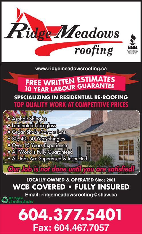 Ridge Meadows Roofing Ltd (604-377-5401) - Display Ad - Since 2001 WCB COVERED   FULLY INSURED We recycle all roofing shingles 604.377.5401 Fax: 604.467.7057 FULLY INSURED 30, 40, 50 Year Shingles Over 15 Years Experience All Work Is Fully Guaranteed All Jobs Are Supervised & Inspected LOCALLY OWNED & OPERATED Our Job is not done until you are satisfied! Since 2001 LOCALLY OWNED & OPERATED www.ridgemeadowsroofing.ca FREE WRITTEN ESTIMATES10 YEAR LABOUR GUARANTEE SPECIALIZING IN RESIDENTIAL RE-ROOFING TOP QUALITY WORK AT COMPETITIVE PRICES Asphalt Shingles FREE WRITTEN ESTIMATES10 YEAR LABOUR GUARANTEE SPECIALIZING IN RESIDENTIAL RE-ROOFING TOP QUALITY WORK AT COMPETITIVE PRICES Asphalt Shingles Laminated Fibreglass Cedar Shake Conversions WCB COVERED Laminated Fibreglass Cedar Shake Conversions WCB COVERED FULLY INSURED 30, 40, 50 Year Shingles Over 15 Years Experience All Work Is Fully Guaranteed All Jobs Are Supervised & Inspected LOCALLY OWNED & OPERATED Our Job is not done until you are satisfied! Since 2001 LOCALLY OWNED & OPERATED www.ridgemeadowsroofing.ca WCB COVERED   FULLY INSURED We recycle all roofing shingles 604.377.5401 Fax: 604.467.7057 Since 2001