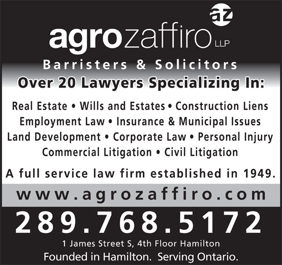 Agro Zaffiro LLP (905-527-6877) - Display Ad - 1 James Street S, 4th Floor Hamilton Founded in Hamilton.  Serving Ontario. Barristers & Solicitors Over 20 Lawyers Specializing In Real Estate   Wills and Estate s   Construction Lien Employment Law   Insurance & Municipal Issues Land Development   Corporate La w   Personal Injury Commercial Litigation   Civil Litigatio A full service law firm established in 1949. www.agrozaffiro.co 289.768.5172