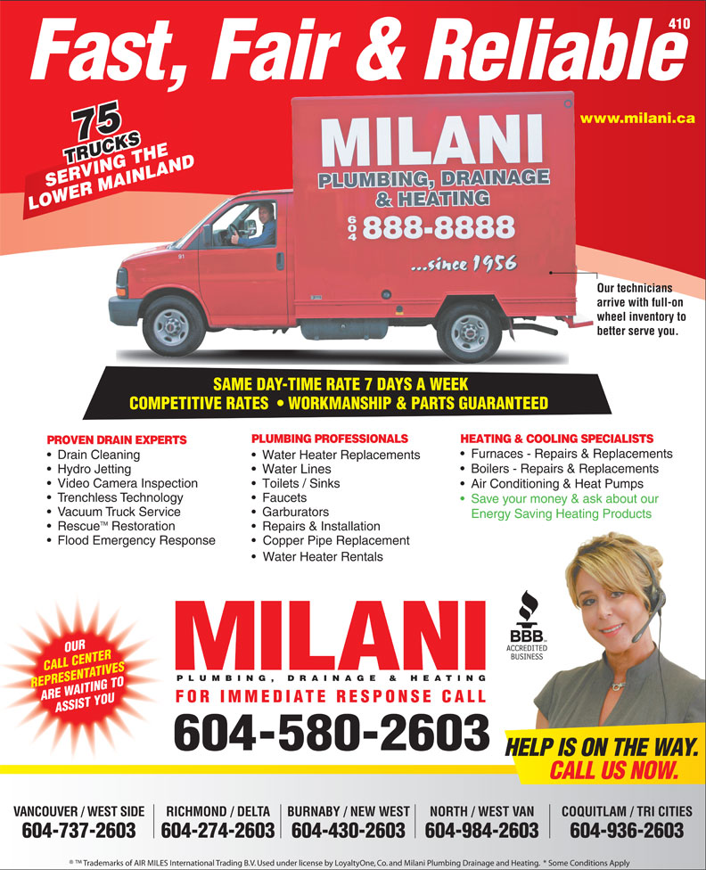 Milani Plumbing, Drainage & Heating (604-580-2603) - Annonce illustrée======= - LOWER MAINLAND Our techniciansOur te arrive with full-on arrive wheel inventory to whee better serve you.better SAME DAY-TIME RATE 7 DAYS A WEEK SAME DAY-TIME RATE 7 DAYS A WEEK COMPETITIVE RATES    WORKMANSHIP & PARTS GUARANTEEDCOMPETITIVERATES WORKMANSHIP&PARTSGUARANTEED PLUMBING PROFESSIONALS HEATING & COOLING SPECIALISTS PROVEN DRAIN EXPERTS Furnaces - Repairs & Replacements Drain Cleaning Water Heater Replacements Boilers - Repairs & Replacements Hydro Jetting Water Lines Video Camera Inspection Air Conditioning & Heat Pumps Trenchless Technology Faucets Save your money & ask about our Vacuum Truck Service Garburators Energy Saving Heating Products TM Rescue Restoration Repairs & Installation Flood Emergency Response Copper Pipe Replacement Water Heater Rentals OUR CALL CENTER Toilets / Sinks PLUMBING, DRAINAGE & HEATING REPRESENTATIVES ARE WAITING TO FOR IMMEDIATE RESPONSE CALL ASSIST YOU 604-580-2603 HELP IS ON THE WAY. CALL US NOW. VANCOUVER / WEST SIDE BURNABY / NEW WEST COQUITLAM / TRI CITIESNORTH / WEST VAN 604-737-2603 604-274-2603604-430-2603 604-936-2603604-984-2603 Trademarks of AIR MILES International Trading B.V. Used under license by LoyaltyOne, Co. and Milani Plumbing Drainage and Heating.  * Some Conditions Apply 410 Fast, Fair & Reliable www.milani.cawww. 75 TRUCKS RUCKSHE VING T NLAND SERVING THE MAI RICHMOND / DELTA