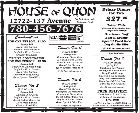 House Of Quon Restaurant (780-456-7676) - Display Ad - for Two 00 See Full Menu Under $27. 12722-137 Avenue Restaurant Guide Tidbit Plate (Chicken Wing, Spring Roll, Deep Fried Shrimp) 780-456-7676 Szechuan Beef Combinations Beef & Greens Special Fried Rice (At the Door) FOR ONE PERSON...11.00 Spring Roll Dry Garlic Ribs Deep Fried Shrimp ($13.50 per extra person) Dinner For 4 Sweet & Sour Spareribs ($46.00 order) Beef with Mixed Greens Special Order Spring Roll Chicken Fried Rice Cantonese Chow Mein DELUXE COMBINATION Dinner For 8 Beef with Mixed Greens FOR ONE PERSON ...13.50 Sweet & Sour Spareribs ($92.00 order) Spring Roll Deep Fried Shrimp Spring Roll Deep Fried Chicken Wings Quon Special Fried Rice Szechuan Beef (spicy) Beef with Mixed Greens Pineapple Chicken Balls ($11.50 per extra person) Deep Fried Shrimp Szechuan Beef (spicy) Sweet & Sour Spareribs Quon Special Fried Rice Beef with Mixed Greens Dinner For 6 Quon Special Fried Rice ($69.00 order) Cantonese Chow Mein Dinner For 2 Spring Roll ($11.50 per extra person) Deep Fried Shrimp ($23.00 order) Pineapple Chicken Balls FREE DELIVERY Spring Roll Cantonese Chow Mein On orders of $23.00 & up Chicken Chow Mein Sweet & Sour Spareribs within a 10 km radius. Beef with Mixed Greens Sweet & Sour Spareribs 10% OFF Quon Special Fried Rice Deep Fried Shrimp on Pick-up Orders of $23.00 & up Prices subject to change without notice. ($11.50 per extra person) Chicken Fried Rice ($92.00 order) Spring Roll Deep Fried Shrimp Spring Roll Deep Fried Chicken Wings Quon Special Fried Rice Szechuan Beef (spicy) Beef with Mixed Greens Pineapple Chicken Balls ($11.50 per extra person) Deep Fried Shrimp Szechuan Beef (spicy) Sweet & Sour Spareribs Quon Special Fried Rice Beef with Mixed Greens Dinner For 6 Quon Special Fried Rice ($69.00 order) Cantonese Chow Mein Dinner For 2 Spring Roll ($11.50 per extra person) Deep Fried Shrimp ($23.00 order) Pineapple Chicken Balls FREE DELIVERY Spring Roll Cantonese Chow Mein On orders of $23.00 & up Chicken Chow Mein Sweet & Sour Spareribs within a 10 km radius. Beef with Mixed Greens Sweet & Sour Spareribs 10% OFF Quon Special Fried Rice Deep Fried Shrimp on Pick-up Orders of $23.00 & up Prices subject to change without notice. ($11.50 per extra person) Chicken Fried Rice Deluxe Dinner for Two 00 See Full Menu Under $27. 12722-137 Avenue Restaurant Guide Tidbit Plate (Chicken Wing, Spring Roll, Deep Fried Shrimp) 780-456-7676 Szechuan Beef Combinations Beef & Greens Special Fried Rice (At the Door) FOR ONE PERSON...11.00 Spring Roll Dry Garlic Ribs Deep Fried Shrimp ($13.50 per extra person) Dinner For 4 Sweet & Sour Spareribs ($46.00 order) Beef with Mixed Greens Special Order Spring Roll Chicken Fried Rice Cantonese Chow Mein DELUXE COMBINATION Dinner For 8 Beef with Mixed Greens FOR ONE PERSON ...13.50 Sweet & Sour Spareribs Deluxe Dinner