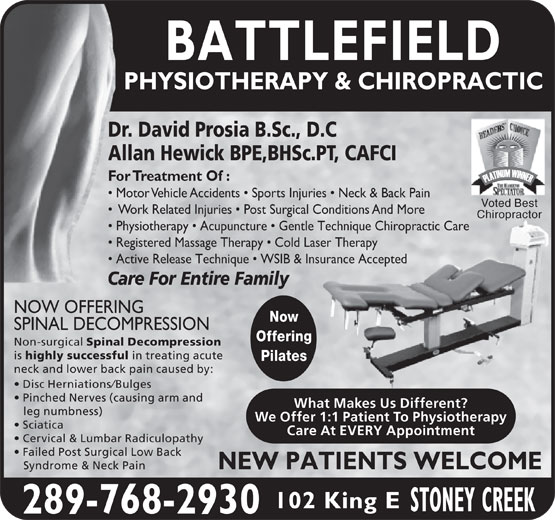 Battlefield Physiotherapy & Chiropractic (905-662-8358) - Annonce illustrée======= - Now SPINAL DECOMPRESSION Offering Non-surgical Spinal Decompression is highly successful in treating acute Pilates neck and lower back pain caused by: Disc Herniations/Bulges Pinched Nerves (causing arm and What Makes Us Different? leg numbness) We Offer 1:1 Patient To Physiotherapy Sciatica Care At EVERY Appointment Cervical & Lumbar Radiculopathy Failed Post Surgical Low Back NEW PATIENTS WELCOME Syndrome & Neck Pain 102 King E 289-768-2930 BATTLEFIELD PHYSIOTHERAPY & CHIROPRACTIC Dr. David Prosia B.Sc., D.C Allan Hewick BPE,BHSc.PT, CAFCI For Treatment Of : Motor Vehicle Accidents   Sports Injuries   Neck & Back Pain Voted Best Work Related Injuries   Post Surgical Conditions And More Chiropractoropra Physiotherapy   Acupuncture   Gentle Technique Chiropractic Care Registered Massage Therapy   Cold Laser Therapy Active Release Technique   WSIB & Insurance Accepted Care For Entire Family NOW OFFERING