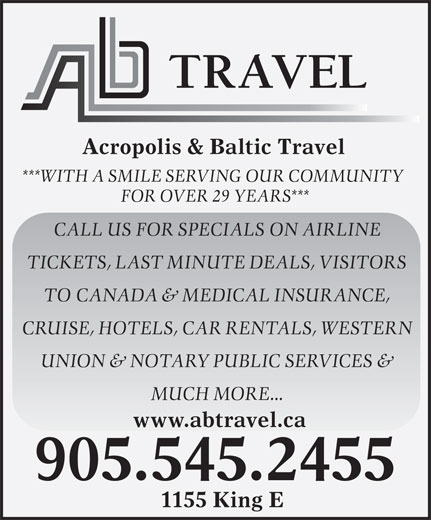 Acropolis & Baltic Travel Inc (905-545-2455) - Annonce illustrée======= - Acropolis & Baltic Travel ***WITH A SMILE SERVING OUR COMMUNITY FOR OVER 29 YEARS*** CALL US FOR SPECIALS ON AIRLINE TICKETS, LAST MINUTE DEALS, VISITORS TO CANADA & MEDICAL INSURANCE, CRUISE, HOTELS, CAR RENTALS, WESTERN UNION & NOTARY PUBLIC SERVICES & MUCH MORE... www.abtravel.ca 905.545.2455 1155 King E Acropolis & Baltic Travel ***WITH A SMILE SERVING OUR COMMUNITY FOR OVER 29 YEARS*** CALL US FOR SPECIALS ON AIRLINE TICKETS, LAST MINUTE DEALS, VISITORS TO CANADA & MEDICAL INSURANCE, CRUISE, HOTELS, CAR RENTALS, WESTERN UNION & NOTARY PUBLIC SERVICES & MUCH MORE... www.abtravel.ca 905.545.2455 1155 King E