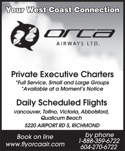 Orca Airways Ltd (604-270-6722) - Annonce illustrée======= - Your West Coast Connection Private Executive Charters *Full Service, Small and Large Groups *Available at a Moment s Notice Daily Scheduled Flights Vancouver, Tofino, Victoria, Abbotsford, Qualicum Beach 5220 AIRPORT RD S, RICHMOND by phone Book on line 1-888-359-6722 www.flyorcaair.com 604-270-6722