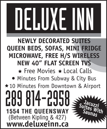 Deluxe Inn (416-252-5205) - Display Ad - Minutes From Subway & City Bus 10 Minutes From Downtown & Airport 289 814-2958 1554 THE QUEENSWAY (Between Kipling & 427) www.deluxeinn.ca Free Movies    Local Calls NEWLY DECORATED SUITES QUEEN BEDS, SOFAS, MINI FRIDGE MICROWAVE, FREE H/S WIRELESS NEW 40  FLAT SCREEN TVS