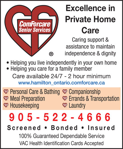 Comforcare Senior Services (905-522-4666) - Annonce illustrée======= - 905-522-4666 Screened   Bonded   Insured 100% Guaranteed Dependable Service VAC Health Identification Cards Accepted Excellence in Private Home Care Caring support & assistance to maintain independence & dignity Helping you live independently in your own home Helping you care for a family member Care available 24/7 - 2 hour minimum www.hamilton_ontario.comforcare.ca Personal Care & Bathing Companionship Meal Preparation Errands & Transportation Housekeeping Laundry