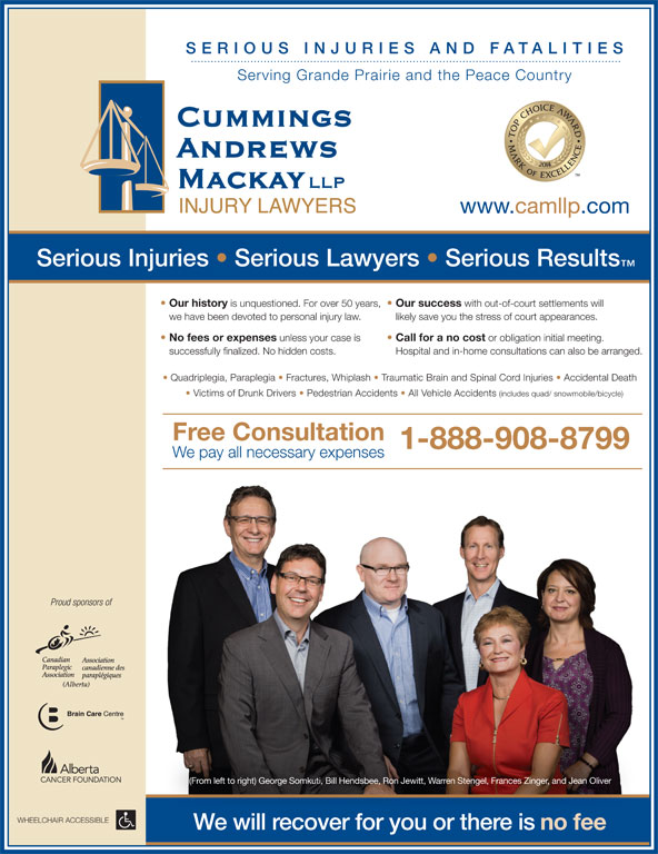 Cummings Andrews Mackay LLP (1-855-791-9124) - Display Ad - SERIO US I NJU RIES AND FATALIT IES Serving Grande Prairie and the Peace Country www.camllp.com Serious Injuries   Serious Lawyers   Serious Results Our history is unquestioned. For over 50 years, Our success with out-of-court settlements will we have been devoted to personal injury law. likely save you the stress of court appearances. No fees or expenses unless your case is Call for a no cost or obligation initial meeting. successfully finalized. No hidden costs. Hospital and in-home consultations can also be arranged. Quadriplegia, Paraplegia   Fractures, Whiplash   Traumatic Brain and Spinal Cord Injuries   Accidental Death Victims of Drunk Drivers   Pedestrian Accidents   All Vehicle Accidents (includes quad/ snowmobile/bicycle) Free Consultation 1-888-908-8799 We pay all necessary expenses Proud sponsors of (From left to right) George Somkuti, Bill Hendsbee, Ron Jewitt, Warren Stengel, Frances Zinger, and Jean Oliver WHEELCHAIR ACCESSIBLE We will recover for you or there is no fee