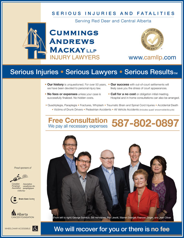 Cummings Andrews Mackay LLP (403-347-1577) - Annonce illustrée======= - Serving Red Deer and Central Alberta www.camllp.com Serious Injuries   Serious Lawyers   Serious Results Our history is unquestioned. For over 50 years, Our success with out-of-court settlements will we have been devoted to personal injury law. likely save you the stress of court appearances. No fees or expenses IES unless your case is successfully finalized. No hidden costs. Hospital and in-home consultations can also be arranged. Free Consultation 587-802-0897 We pay all necessary expenses Proud sponsors of (From left to right) George Somkuti, Bill Hendsbee, Ron Jewitt, Warren Stengel, Frances Zinger, and Jean Oliver WHEELCHAIR ACCESSIBLE We will recover for you or there is no fee Quadriplegia, Paraplegia   Fractures, Whiplash   Traumatic Brain and Spinal Cord Injuries   Accidental Death Victims of Drunk Drivers   Pedestrian Accidents   All Vehicle Accidents (includes quad/ snowmobile/bicycle) SERIO US I NJU RIES AND FATALIT Call for a no cost or obligation initial meeting.