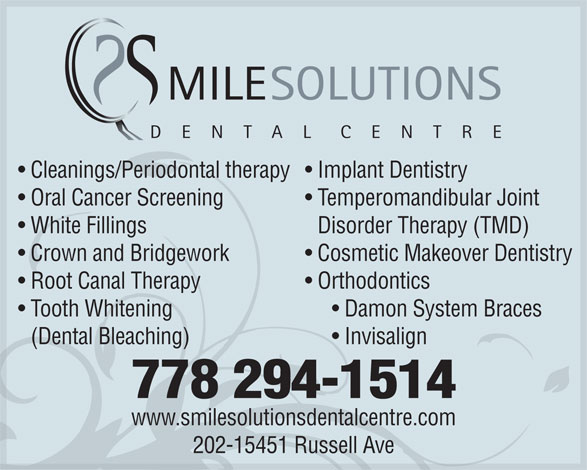 Smile Solutions Dental Centre (778-294-1514) - Annonce illustrée======= - MILESOLUTIONS DENTALCENTRE Cleanings/Periodontal therapy  Implant Dentistry Oral Cancer Screening  Temperomandibular Joint White FillingsDisorder Therapy (TMD) Crown and Bridgework  Cosmetic Makeover Dentistry Root Canal Therapy  Orthodontics Tooth Whitening       Damon System Braces (Dental Bleaching)       Invisalign 778 294-1514 www.smilesolutionsdentalcentre.com 202-15451 Russell Ave