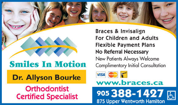 Smiles In Motion (905-388-1427) - Display Ad - Braces & Invisalign For Children and Adults Flexible Payment Plans No Referral Necessary New Patients Always Welcome Complimentary Initial Consultation Dr.  Allyson Bourke www.braces.ca Orthodontist 905 388-1427 Certified Specialist 875 Upper Wentworth Hamilton Braces & Invisalign For Children and Adults Flexible Payment Plans No Referral Necessary New Patients Always Welcome Complimentary Initial Consultation Dr.  Allyson Bourke www.braces.ca Orthodontist 905 388-1427 Certified Specialist 875 Upper Wentworth Hamilton