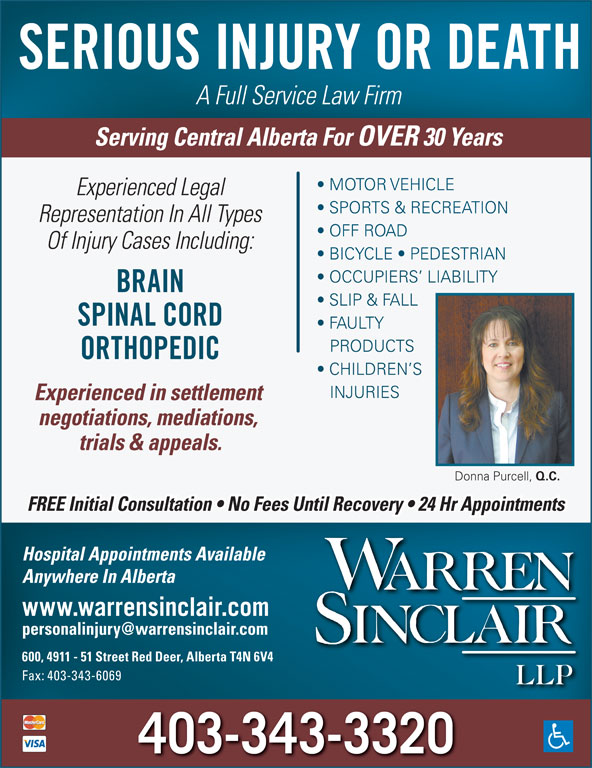 Warren Sinclair LLP (403-343-3320) - Annonce illustrée======= - SERIOUS INJURY OR DEATH A Full Service Law Firm Serving Central Alberta For OVER 30 Years MOTOR VEHICLE Experienced Legal SPORTS & RECREATION Representation In All Types OFF ROAD Of Injury Cases Including: BICYCLE   PEDESTRIAN OCCUPIERS  LIABILITY BRAIN SLIP & FALL SPINAL CORD FAULTY PRODUCTS ORTHOPEDIC CHILDREN S INJURIES Experienced in settlement negotiations, mediations, trials & appeals. Donna Purcell, Q.C. FREE Initial Consultation   No Fees Until Recovery   24 Hr Appointments Hospital Appointments Available Anywhere In Alberta www.warrensinclair.com 600, 4911 - 51 Street Red Deer, Alberta T4N 6V4 Fax: 403-343-6069 403-343-3320