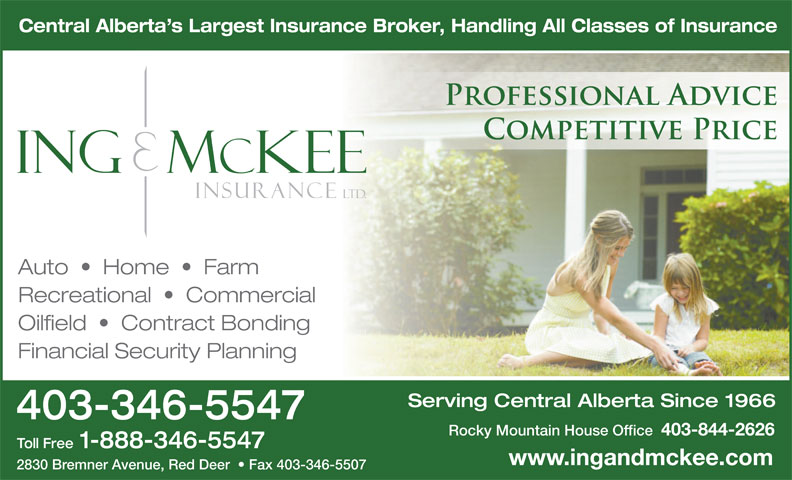 Ing & McKee Insurance (403-346-5547) - Display Ad - Central Alberta s Largest Insurance Broker, Handling All Classes of Insurance Professional Advice Competitive Price Auto     Home     Farm Recreational     Commercial Oilfield     Contract Bonding Financial Security Planning Serving Central Alberta Since 1966 403-346-5547 Rocky Mountain House Office  403-844-2626 Toll Free 1-888-346-5547 www.ingandmckee.com 2830 Bremner Avenue, Red Deer    Fax 403-346-5507