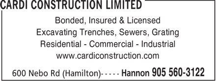 Cardi Construction Limited (905-560-3122) - Display Ad - Bonded, Insured & Licensed Excavating Trenches, Sewers, Grating Residential - Commercial - Industrial www.cardiconstruction.com  Bonded, Insured & Licensed Excavating Trenches, Sewers, Grating Residential - Commercial - Industrial www.cardiconstruction.com