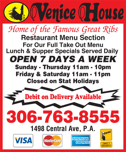 Venice House (306-763-8555) - Annonce illustrée======= - Home of the Famous Great Ribs Restaurant Menu Section For Our Full Take Out Menu Lunch & Supper Specials Served Daily OPEN 7 DAYS A WEEK Sunday - Thursday 11am - 10pm Friday & Saturday 11am - 11pm Closed on Stat Holidays Debit on Delivery Available 306-763-8555 1498 Central Ave, P.A. Home of the Famous Great Ribs Restaurant Menu Section For Our Full Take Out Menu Lunch & Supper Specials Served Daily OPEN 7 DAYS A WEEK Sunday - Thursday 11am - 10pm Friday & Saturday 11am - 11pm Closed on Stat Holidays Debit on Delivery Available 306-763-8555 1498 Central Ave, P.A.