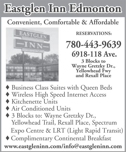 Eastglen Inn (780-471-2610) - Display Ad - Eastglen Inn Edmonton Convenient, Comfortable & Affordable RESERVATIONS: 780-443-9639 6918-118 Ave. 3 Blocks to Wayne Gretzky Dr., Yellowhead Fwy and Rexall Place Business Class Suites with Queen Beds Wireless High Speed Internet Access Kitchenette Units Air Conditioned Units 3 Blocks to: Wayne Gretzky Dr., Yellowhead Trail, Rexall Place, Spectrum Expo Centre & LRT (Light Rapid Transit) Complimentary Continental Breakfast Wireless High Speed Internet Access Kitchenette Units Air Conditioned Units 3 Blocks to: Wayne Gretzky Dr., Yellowhead Trail, Rexall Place, Spectrum Expo Centre & LRT (Light Rapid Transit) Complimentary Continental Breakfast Convenient, Comfortable & Affordable RESERVATIONS: 780-443-9639 6918-118 Ave. 3 Blocks to Wayne Gretzky Dr., Yellowhead Fwy and Rexall Place Business Class Suites with Queen Beds Eastglen Inn Edmonton
