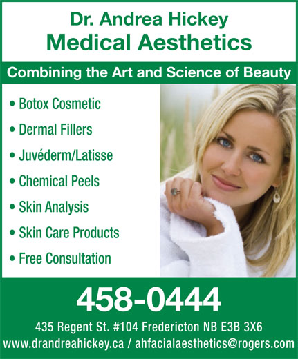 Dr Andrea Hickey Medical Aesthetics (506-458-0444) - Annonce illustrée======= - Dr. Andrea Hickey Medical Aesthetics Combining the Art and Science of Beauty Botox Cosmetic Dermal Fillers Juvéderm/Latisse Chemical Peels Skin Analysis Skin Care Products Free Consultation 458-0444 435 Regent St. #104 Fredericton NB E3B 3X6