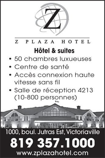 Z Plaza Hotel (819-357-1000) - Annonce illustrée======= - Hôtel & suites 50 chambres luxueuses Centre de santé Accès connexion haute vitesse sans fil Salle de réception 4213 (10-800 personnes) 1000, boul. Jutras Est, Victoriaville 819 357.1000 www.zplazahotel.com