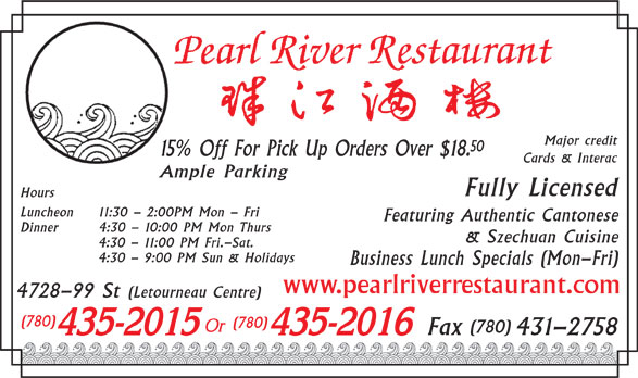 Pearl River Restaurant (780-435-2015) - Display Ad - 50 15% Off For Pick Up Orders Over $18. Cards & Interac Ample Parking Fully Licensed Hours Luncheon 11:30 - 2:00PM Mon - Fri Featuring Authentic Cantonese Dinner 4:30 - 10:00 PM Mon Thurs & Szechuan Cuisine 4:30 - 11:00 PM Fri.-Sat. 4:30 - 9:00 PM Sun & Holidays Business Lunch Specials (Mon-Fri) www.pearlriverrestaurant.com 4728-99 St (Letourneau Centre) (780) (780) Fax 431-2758 Major credit