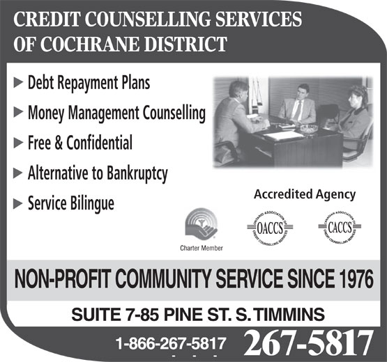 Credit Counselling Services Of Cochrane District (705-267-5817) - Annonce illustrée======= - CREDIT COUNSELLING SERVICES OF COCHRANE DISTRICT Debt Repayment Plans Money Management Counselling Free & Confidential Alternative to Bankruptcy Accredited Agency Service Bilingue NON-PROFIT COMMUNITY SERVICE SINCE 1976 SUITE 7-85 PINE ST. S. TIMMINS 1-866-267-5817 267-5817
