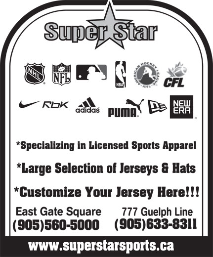 Superstar (905-633-8311) - Annonce illustrée======= - www.superstarsports.ca Super Star *Specializing in Licensed Sports Apparel *Large Selection of Jerseys & Hats *Customize Your Jersey Here!!! East Gate Square 777 Guelph Line (905)633-8311 (905)560-5000 Super Star East Gate Square 777 Guelph Line (905)633-8311 (905)560-5000 www.superstarsports.ca *Specializing in Licensed Sports Apparel *Large Selection of Jerseys & Hats *Customize Your Jersey Here!!!
