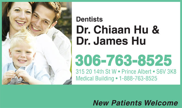 Hu Chiaan & James Drs (306-763-8525) - Annonce illustrée======= - Dentists Dr. Chiaan Hu & Dr. James Hu 306-763-8525 315 20 14th St W   Prince Albert   S6V 3K8 Medical Building   1-888-763-8525 New Patients Welcome Dentists Dr. Chiaan Hu & Dr. James Hu 306-763-8525 315 20 14th St W   Prince Albert   S6V 3K8 Medical Building   1-888-763-8525 New Patients Welcome