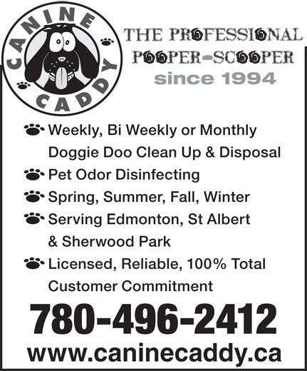 Canine Caddy (780-496-2412) - Display Ad - since 1994 Weekly, Bi Weekly or Monthly Doggie Doo Clean Up & Disposal Pet Odor Disinfecting Spring, Summer, Fall, Winter Serving Edmonton, St Albert & Sherwood Park Licensed, Reliable, 100% Total Customer Commitment 780-496-2412 www.caninecaddy.ca CANINECADDY
