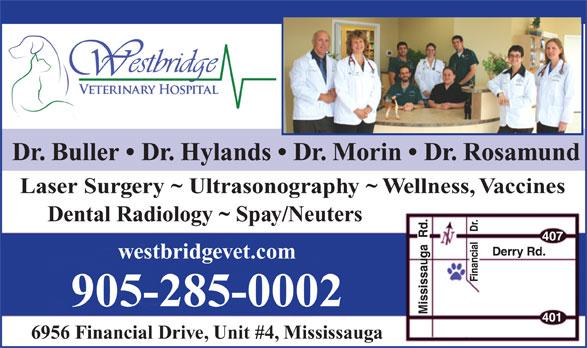Westbridge Veterinary Hospital (905-285-0002) - Display Ad - Dr. Buller   Dr. Hylands   Dr. Morin   Dr. Rosamund Laser Surgery ~ Ultrasonography ~ Wellness, Vaccines Dental Radiology ~ Spay/Neuters westbridgevet.com 905-285-0002 6956 Financial Drive, Unit #4, Mississauga  Dr. Buller   Dr. Hylands   Dr. Morin   Dr. Rosamund Laser Surgery ~ Ultrasonography ~ Wellness, Vaccines Dental Radiology ~ Spay/Neuters westbridgevet.com 905-285-0002 6956 Financial Drive, Unit #4, Mississauga
