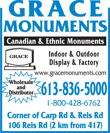 Grace Monuments (613-836-5000) - Annonce illustrée======= - MONUMENTS Canadian & Ethnic Monuments Indoor & Outdoor Display & Factory www.gracemonuments.com Wholesale and Distributor 613-836-5000 1-800-428-6762 Corner of Carp Rd & Reis Rd 106 Reis Rd (2 km from 417)  MONUMENTS Canadian & Ethnic Monuments Indoor & Outdoor Display & Factory www.gracemonuments.com Wholesale and Distributor 613-836-5000 1-800-428-6762 Corner of Carp Rd & Reis Rd 106 Reis Rd (2 km from 417)  MONUMENTS Canadian & Ethnic Monuments Indoor & Outdoor Display & Factory www.gracemonuments.com Wholesale and Distributor 613-836-5000 1-800-428-6762 Corner of Carp Rd & Reis Rd 106 Reis Rd (2 km from 417)