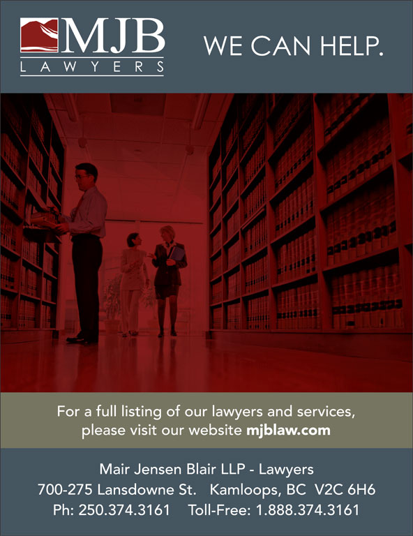 Mair Jensen Blair LLP (250-374-3161) - Annonce illustrée======= - For a full listing of our lawyers and services, please visit our website Mair Jensen Blair LLP - Lawyers 700-275 Lansdowne St.   Kamloops, BC  V2C 6H6 Ph: 250.374.3161    Toll-Free: 1.888.374.3161 mjblaw.com For a full listing of our lawyers and services, please visit our website Mair Jensen Blair LLP - Lawyers 700-275 Lansdowne St.   Kamloops, BC  V2C 6H6 Ph: 250.374.3161    Toll-Free: 1.888.374.3161 mjblaw.com