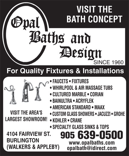 Opal Baths and Design (905-639-0500) - Display Ad - BATH CONCEPT SINCE 1960 For Quality Fixtures & Installations FAUCETS   FIXTURES WHIRLPOOL & AIR MASSAGE TUBS CULTURED MARBLE   CORIAN BAINULTRA   ACRYFLEK VISIT THE AMERICAN STANDARD   MAAX VISIT THE AREA'S CUSTOM GLASS SHOWERS   JACUZZI   GROHE LARGEST SHOWROOM! KOHLER   CRANE SPECIALTY GLASS SINKS & TOPS 4104 FAIRVIEW ST. BURLINGTON www.opalbaths.comwww.opalbaths.com (WALKERS & APPLEBY)