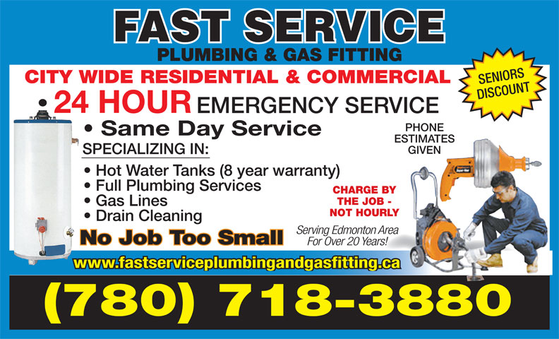 Fast Service Plumbing & Gas Fitting (780-718-3880) - Display Ad - PLUMBING & GAS FITTING CITY WIDE RESIDENTIAL & COMMERCIAL SENIORS DISCOUNT 24 HOUR EMERGENCY SERVICE PHONE Same Day Service ESTIMATES GIVEN SPECIALIZING IN: Hot Water Tanks (8 year warranty) Full Plumbing Services CHARGE BY THE JOB - PLUMBING & GAS FITTING CITY WIDE RESIDENTIAL & COMMERCIAL SENIORS DISCOUNT 24 HOUR EMERGENCY SERVICE PHONE Same Day Service ESTIMATES GIVEN SPECIALIZING IN: Hot Water Tanks (8 year warranty) Full Plumbing Services CHARGE BY THE JOB - Gas Lines NOT HOURLY Drain Cleaning Serving Edmonton Area No Job Too Small For Over 20 Years! www.fastserviceplumbingandgasfitting.ca (780) 718-3880 Gas Lines NOT HOURLY Drain Cleaning Serving Edmonton Area No Job Too Small For Over 20 Years! www.fastserviceplumbingandgasfitting.ca (780) 718-3880