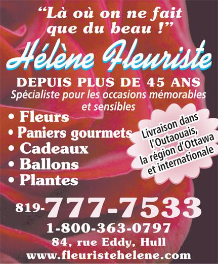 Fleuriste Hélène (819-777-7533) - Annonce illustrée======= - Là où on ne fait que du beau ! Hélène Fleuriste DEPUIS PLUS DE 45 ANS Spécialiste pour les occasions mémorables et sensibles Fleurs Paniers gourmets Livraison dans l Outaouais, Cadeaux la région d Ottawa Ballons et internationale Plantes 819- 777-7533 1-800-363-0797 84, rue Eddy, Hull www.fleuristehelene.com  Là où on ne fait que du beau ! Hélène Fleuriste DEPUIS PLUS DE 45 ANS Spécialiste pour les occasions mémorables et sensibles Fleurs Paniers gourmets Livraison dans l Outaouais, Cadeaux la région d Ottawa Ballons et internationale Plantes 819- 777-7533 1-800-363-0797 84, rue Eddy, Hull www.fleuristehelene.com
