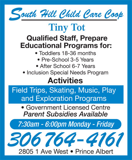 Tiny Tot Child Care Centre (306-764-4161) - Display Ad - Qualified Staff, Prepare Educational Programs for: Toddlers 18-36 months Pre-School 3-5 Years After School 6-7 Years Inclusion Special Needs Program Tiny Tot Activities outh Hill Child Care Coop Field Trips, Skating, Music, Play and Exploration Programs Government Licensed Centre Parent Subsidies Available 7:30am - 6:00pm Monday - Friday 306 764-4161 2805 1 Ave West   Prince Albert