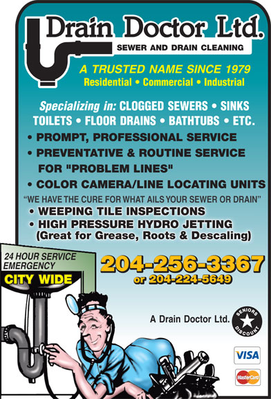 "A Drain Doctor Ltd (204-256-3367) - Annonce illustrée======= - Drain Doctor Ltd. SEWER AND DRAIN CLEANING A TRUSTED NAME SINCE 1979 Residential   Commercial   Industrial Specializing in: CLOGGED SEWERS   SINKS TOILETS   FLOOR DRAINS   BATHTUBS   ETC. PROMPT, PROFESSIONAL SERVICE PREVENTATIVE & ROUTINE SERVICE FOR ""PROBLEM LINES"" COLOR CAMERA/LINE LOCATING UNITS WE HAVE THE CURE FOR WHAT AILS YOUR SEWER OR DRAIN  WE HAVE THE CURE FOR WHAT AILS YOUR SEWER OR DRAIN WEEPING TILE INSPECTIONS  WEEPING TILE INSPECTIONS HIGH PRESSURE HYDRO JETTING  HIGH PRESSURE HYDRO JETTING (Great for Grease, Roots & Descaling) 24 HOUR SERVICE EMERGENCY 204-256-3367 or 204-224-5649 CITY WIDE A Drain Doctor Ltd.  Drain Doctor Ltd. SEWER AND DRAIN CLEANING A TRUSTED NAME SINCE 1979 Residential   Commercial   Industrial Specializing in: CLOGGED SEWERS   SINKS TOILETS   FLOOR DRAINS   BATHTUBS   ETC. PROMPT, PROFESSIONAL SERVICE PREVENTATIVE & ROUTINE SERVICE FOR ""PROBLEM LINES"" COLOR CAMERA/LINE LOCATING UNITS WE HAVE THE CURE FOR WHAT AILS YOUR SEWER OR DRAIN  WE HAVE THE CURE FOR WHAT AILS YOUR SEWER OR DRAIN WEEPING TILE INSPECTIONS  WEEPING TILE INSPECTIONS HIGH PRESSURE HYDRO JETTING  HIGH PRESSURE HYDRO JETTING (Great for Grease, Roots & Descaling) 24 HOUR SERVICE EMERGENCY 204-256-3367 or 204-224-5649 CITY WIDE A Drain Doctor Ltd.  Drain Doctor Ltd. SEWER AND DRAIN CLEANING A TRUSTED NAME SINCE 1979 Residential   Commercial   Industrial Specializing in: CLOGGED SEWERS   SINKS TOILETS   FLOOR DRAINS   BATHTUBS   ETC. PROMPT, PROFESSIONAL SERVICE PREVENTATIVE & ROUTINE SERVICE FOR ""PROBLEM LINES"" COLOR CAMERA/LINE LOCATING UNITS WE HAVE THE CURE FOR WHAT AILS YOUR SEWER OR DRAIN  WE HAVE THE CURE FOR WHAT AILS YOUR SEWER OR DRAIN WEEPING TILE INSPECTIONS  WEEPING TILE INSPECTIONS HIGH PRESSURE HYDRO JETTING  HIGH PRESSURE HYDRO JETTING (Great for Grease, Roots & Descaling) 24 HOUR SERVICE EMERGENCY 204-256-3367 or 204-224-5649 CITY WIDE A Drain Doctor Ltd.  Drain Doctor Ltd. SEWER AND DRAIN CLEANING A TRUSTED NAME SINCE 1979 Residential   Commercial   Industrial Specializing in: CLOGGED SEWERS   SINKS TOILETS   FLOOR DRAINS   BATHTUBS   ETC. PROMPT, PROFESSIONAL SERVICE PREVENTATIVE & ROUTINE SERVICE FOR ""PROBLEM LINES"" COLOR CAMERA/LINE LOCATING UNITS WE HAVE THE CURE FOR WHAT AILS YOUR SEWER OR DRAIN  WE HAVE THE CURE FOR WHAT AILS YOUR SEWER OR DRAIN WEEPING TILE INSPECTIONS  WEEPING TILE INSPECTIONS HIGH PRESSURE HYDRO JETTING  HIGH PRESSURE HYDRO JETTING (Great for Grease, Roots & Descaling) 24 HOUR SERVICE EMERGENCY 204-256-3367 or 204-224-5649 CITY WIDE A Drain Doctor Ltd."