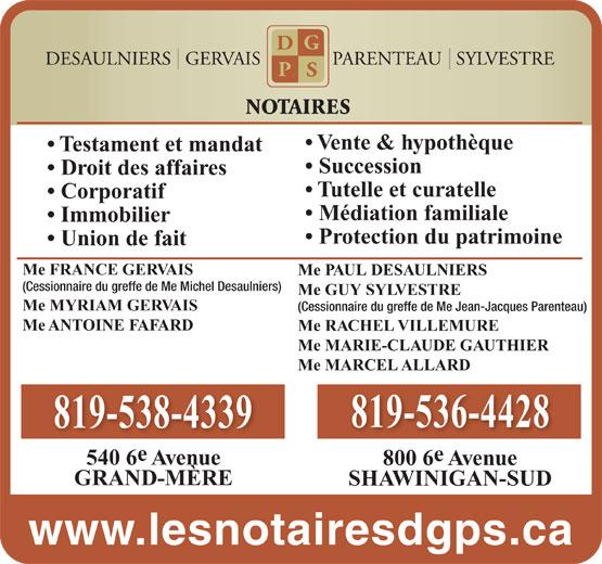 Desaulniers Gervais Parenteau Sylvestre (819-536-4428) - Annonce illustrée======= - (Cessionnaire du greffe de Me Jean-Jacques Parenteau) Me ANTOINE FAFARD Me RACHEL VILLEMURE Me MARIE-CLAUDE GAUTHIER Me MARCEL ALLARD 819-536-4428 819-538-4339 540 6 Avenue 800 6 Avenue GRAND-MÈRE SHAWINIGAN-SUD www.lesnotairesdgps.ca Me MYRIAM GERVAIS NOTAIRES Vente & hypothèque Testament et mandat Succession Droit des affaires Tutelle et curatelle Corporatif Médiation familiale Immobilier Protection du patrimoine Union de fait Me FRANCE GERVAIS Me PAUL DESAULNIERS (Cessionnaire du greffe de Me Michel Desaulniers) Me GUY SYLVESTRE