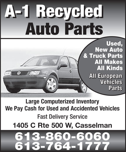 A-1 Recycled Auto Parts (613-764-1777) - Display Ad - A-1 Recycled A-1 Recycled Auto Parts Used, New Auto & Truck Parts All Makes All Kinds All European All European Vehicles Vehicles Parts Parts Large Computerized Inventory We Pay Cash for Used and Accidented Vehicles Fast Delivery Service 1405 C Rte 500 W, Casselman 613-860-6060 613-764-1777  A-1 Recycled A-1 Recycled Auto Parts Used, New Auto & Truck Parts All Makes All Kinds All European All European Vehicles Vehicles Parts Parts Large Computerized Inventory We Pay Cash for Used and Accidented Vehicles Fast Delivery Service 1405 C Rte 500 W, Casselman 613-860-6060 613-764-1777