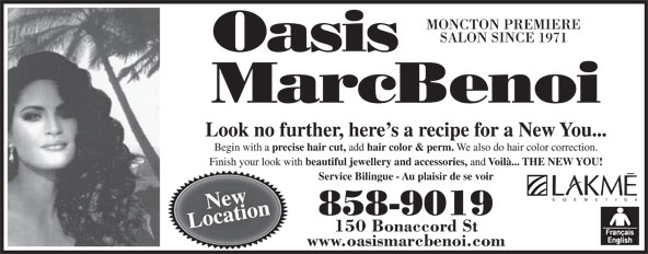 Oasis MarcBenoi (506-858-9019) - Display Ad - MONCTON PREMIERE SALON SINCE 1971 Look no further, here s a recipe for a New You... precise hair cut, add hair color & perm. We also do hair color correction. Finish your look with beautiful jewellery and accessories, and Begin with a Voilà... THE NEW YOU! Service Bilingue - Au plaisir de se voir New 858-9019 Location 150 Bonaccord St www.oasismarcbenoi.com