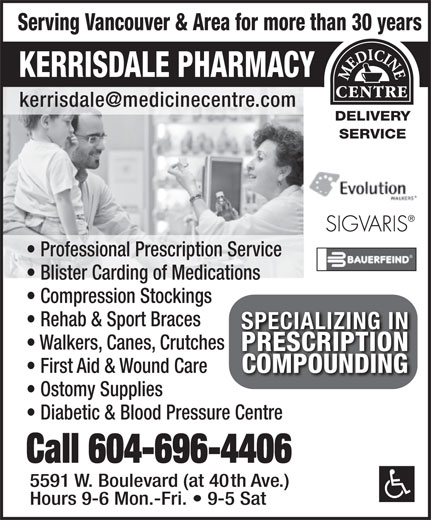 Kerrisdale Pharmacy & Medical Supplies (604-261-0311) - Annonce illustrée======= - Serving Vancouver & Area for more than 30 years KERRISDALE PHARMACY DELIVERY SERVICE Professional Prescription Service Blister Carding of Medications Compression Stockings Rehab & Sport Braces SPECIALIZING INSPECIALIZING IN Walkers, Canes, Crutches PRESCRIPTIONPRESCRIPTION COMPOUNDINGCOMPOUNDING First Aid & Wound Care Ostomy Supplies Diabetic & Blood Pressure Centre Call 604-696-4406 5591 W. Boulevard (at 40th Ave.) Hours 9-6 Mon.-Fri.   9-5 Sat