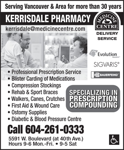 Kerrisdale Pharmacy & Medical Supplies (604-261-0333) - Annonce illustrée======= - Professional Prescription Service Blister Carding of Medications Compression Stockings Rehab & Sport Braces SPECIALIZING INSPECIALIZING IN Walkers, Canes, Crutches PRESCRIPTIONPRESCRIPTION COMPOUNDINGCOMPOUNDING First Aid & Wound Care Ostomy Supplies Diabetic & Blood Pressure Centre Call 604-261-0333 5591 W. Boulevard (at 40th Ave.) Hours 9-6 Mon.-Fri.   9-5 Sat Serving Vancouver & Area for more than 30 years KERRISDALE PHARMACY DELIVERY SERVICE